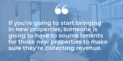 If you?re going to start bringing in new properties, someone is going to have to source tenants for those new properties to make sure they?re collecting revenue quote